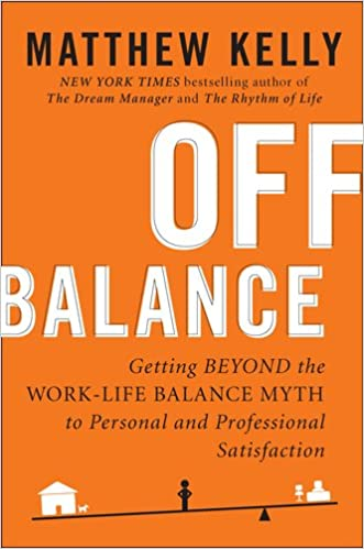 Off Balance Getting Beyond the Work-Life Balance Myth to Personal and Professional Satisfaction